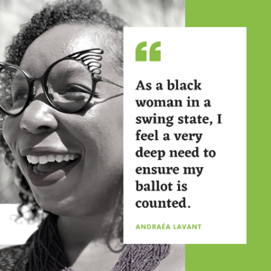 "Andraéa LaVant, ""As a black woman in a swing state, I feel a very deep need to ensure my ballot is counted."""